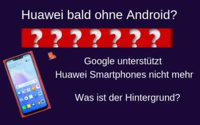 Google unterstützt Huawei Smartphones nicht mehr